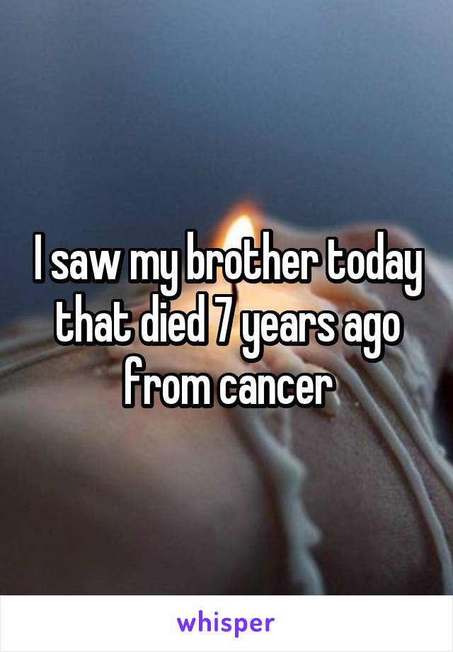 I saw my brother today that died 7 years ago from cancer