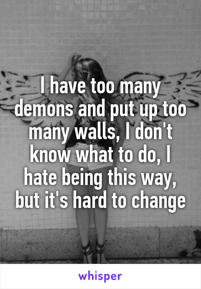 I have too many demons and put up too many walls, I don't know what to do, I hate being this way, but it's hard to change
