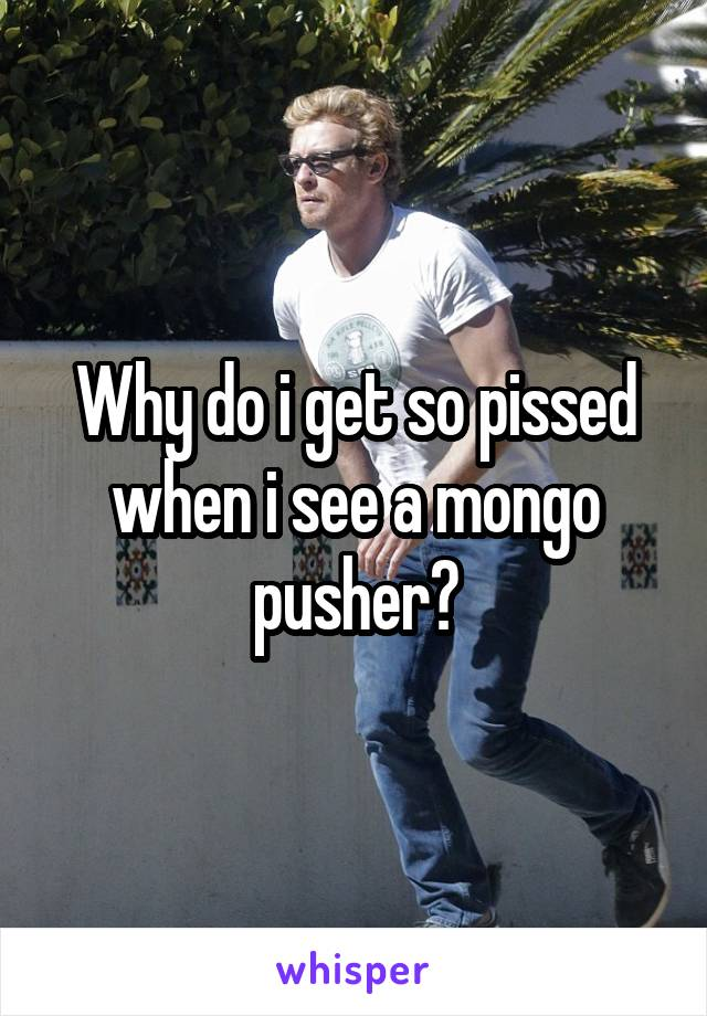 Why do i get so pissed when i see a mongo pusher?