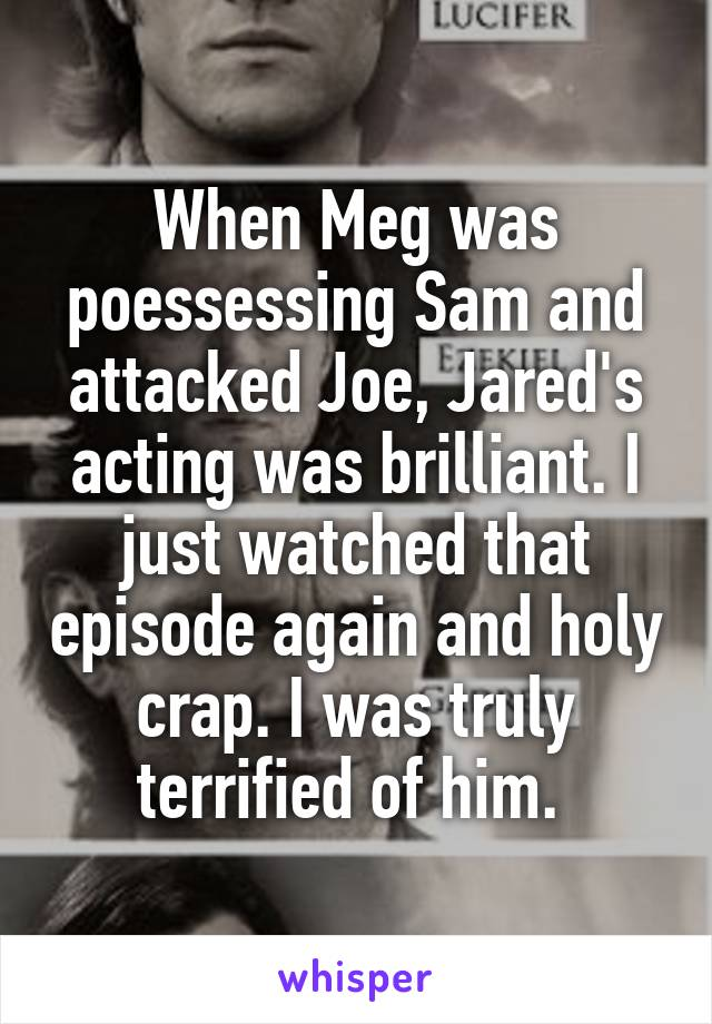 When Meg was poessessing Sam and attacked Joe, Jared's acting was brilliant. I just watched that episode again and holy crap. I was truly terrified of him.