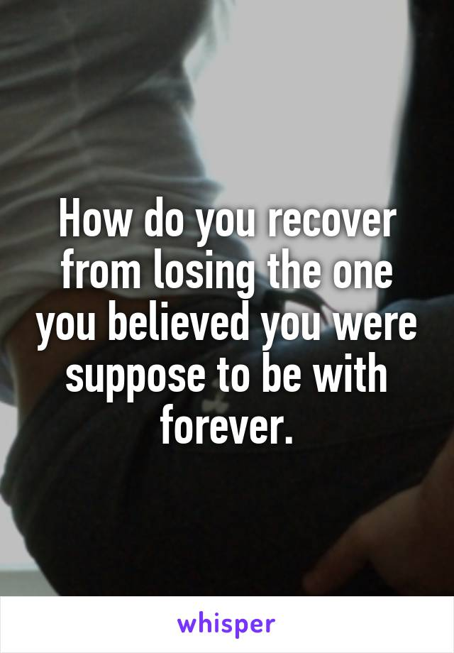 How do you recover from losing the one you believed you were suppose to be with forever.
