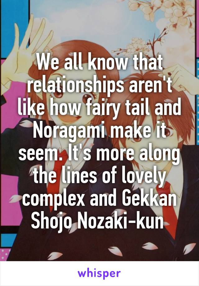 We all know that relationships aren't like how fairy tail and Noragami make it seem. It's more along the lines of lovely complex and Gekkan Shojo Nozaki-kun
