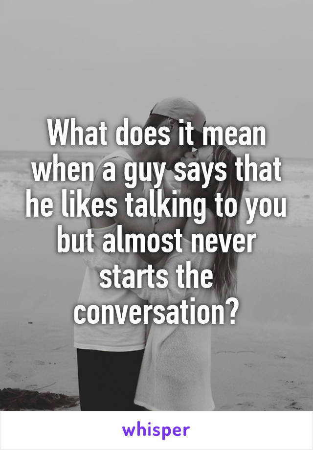 What does it mean when a guy says that he likes talking to you but almost never starts the conversation?