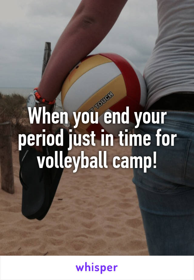 When you end your period just in time for volleyball camp!