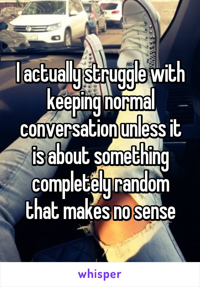 I actually struggle with keeping normal conversation unless it is about something completely random that makes no sense