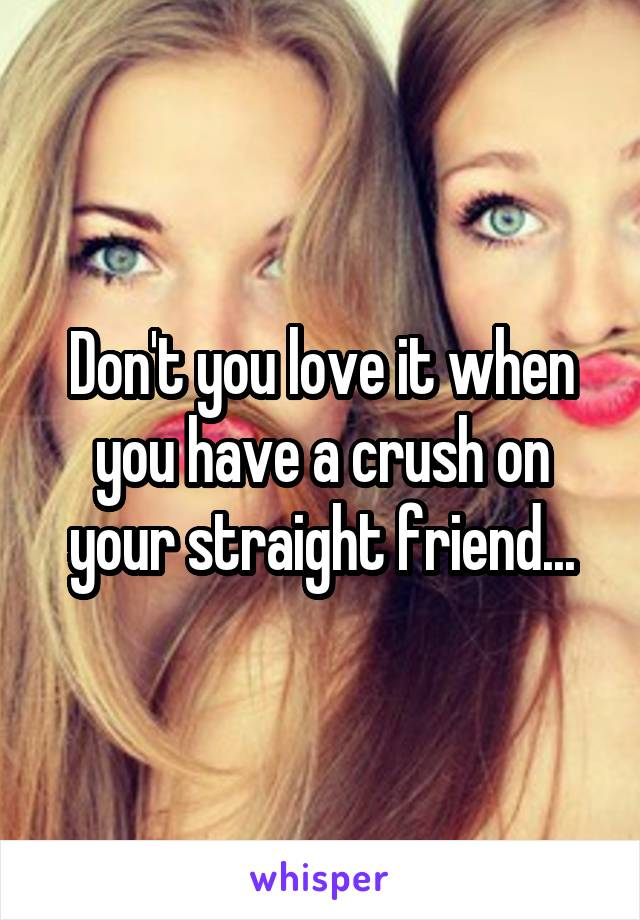 Don't you love it when you have a crush on your straight friend...