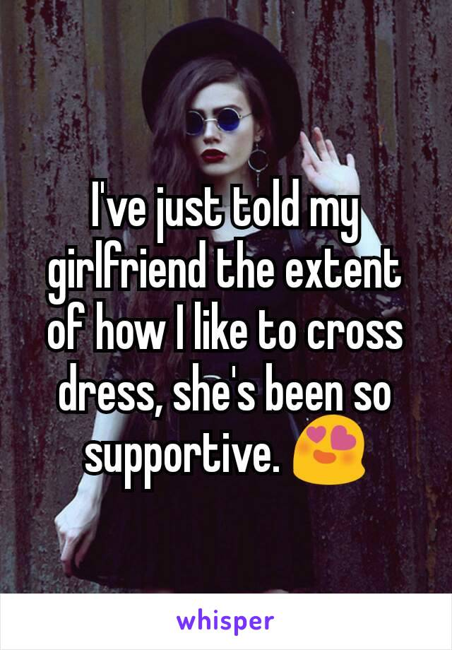 I've just told my girlfriend the extent of how I like to cross dress, she's been so supportive. 😍