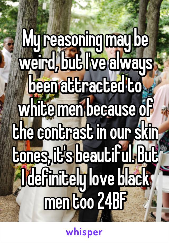 My reasoning may be weird, but I've always been attracted to white men because of the contrast in our skin tones, it's beautiful. But I definitely love black men too 24BF