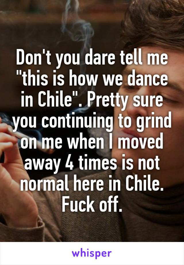 """Don't you dare tell me """"this is how we dance in Chile"""". Pretty sure you continuing to grind on me when I moved away 4 times is not normal here in Chile. Fuck off."""