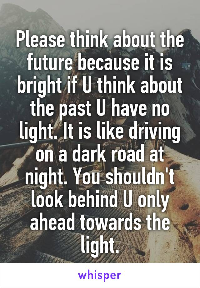 Please think about the future because it is bright if U think about the past U have no light. It is like driving on a dark road at night. You shouldn't look behind U only ahead towards the light.