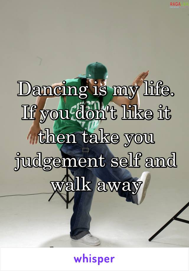 Dancing is my life. If you don't like it then take you judgement self and walk away