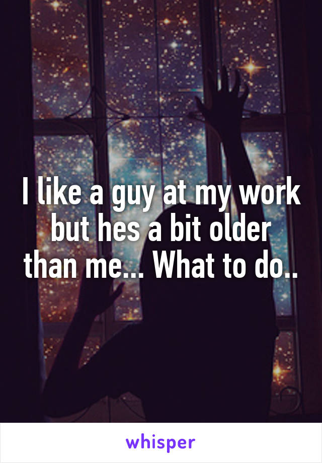 I like a guy at my work but hes a bit older than me... What to do..