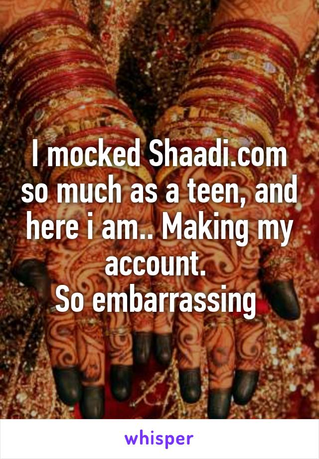 I mocked Shaadi.com so much as a teen, and here i am.. Making my account.  So embarrassing