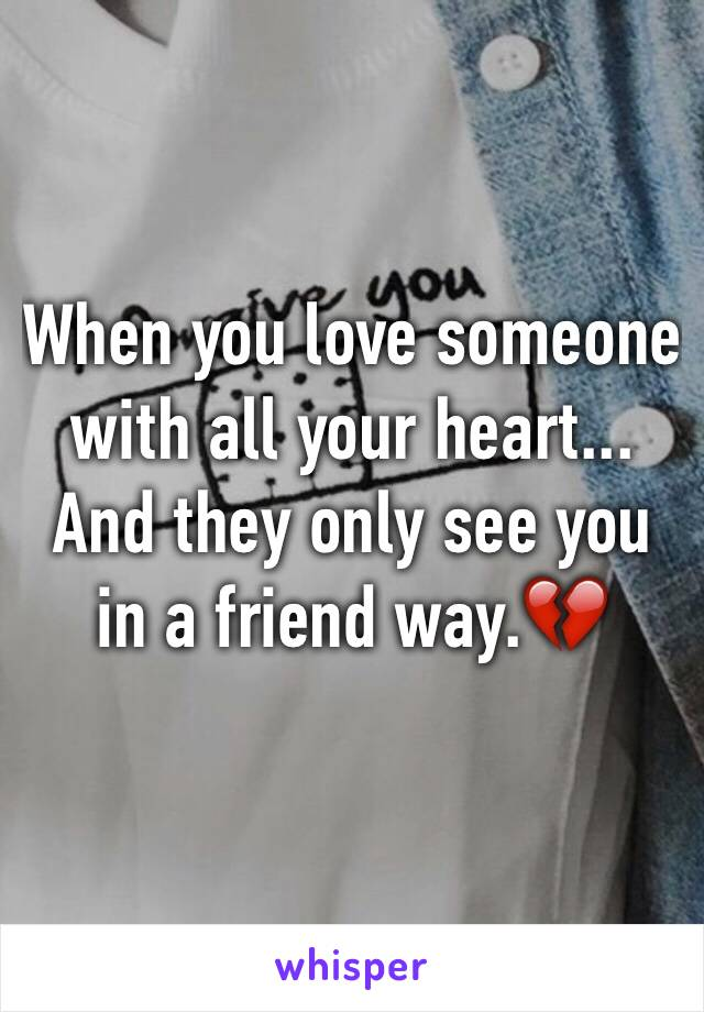 When you love someone with all your heart... And they only see you in a friend way.💔