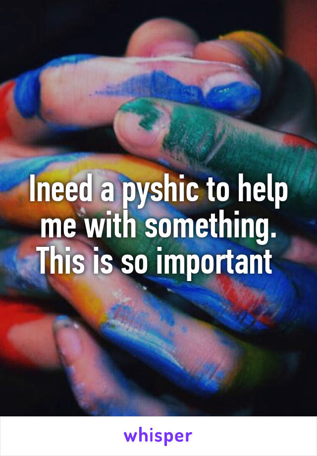 Ineed a pyshic to help me with something. This is so important
