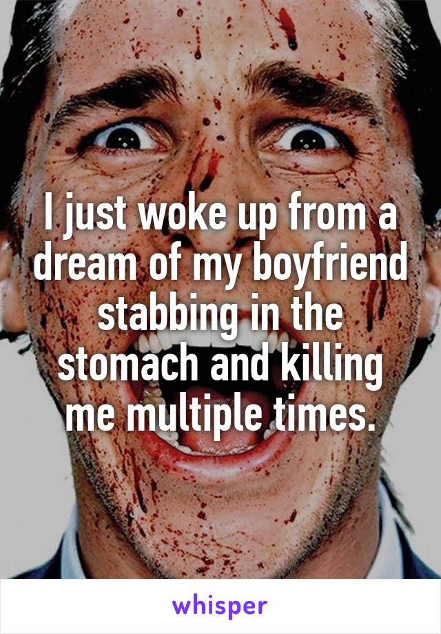 I just woke up from a dream of my boyfriend stabbing in the stomach and killing me multiple times.