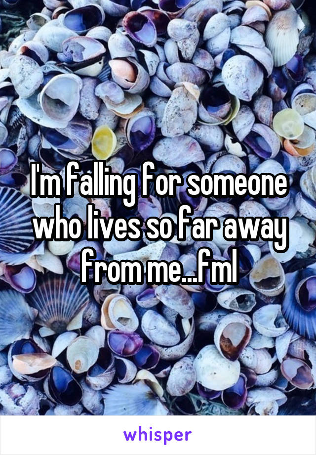 I'm falling for someone who lives so far away from me...fml