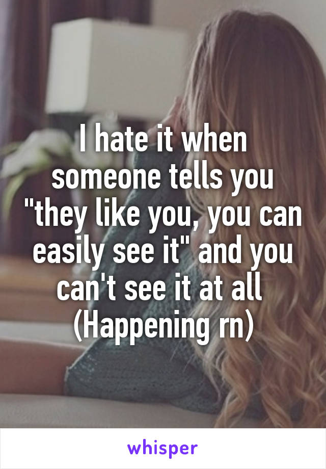 """I hate it when someone tells you """"they like you, you can easily see it"""" and you can't see it at all  (Happening rn)"""