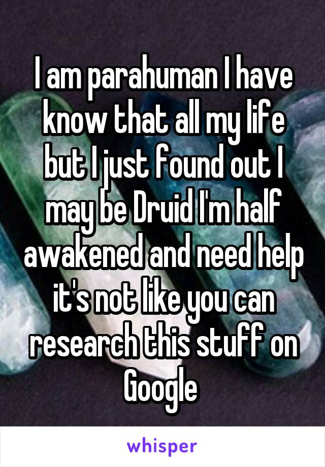 I am parahuman I have know that all my life but I just found out I may be Druid I'm half awakened and need help it's not like you can research this stuff on Google