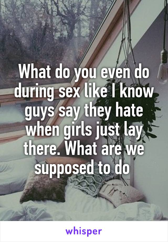What do you even do during sex like I know guys say they hate when girls just lay there. What are we supposed to do