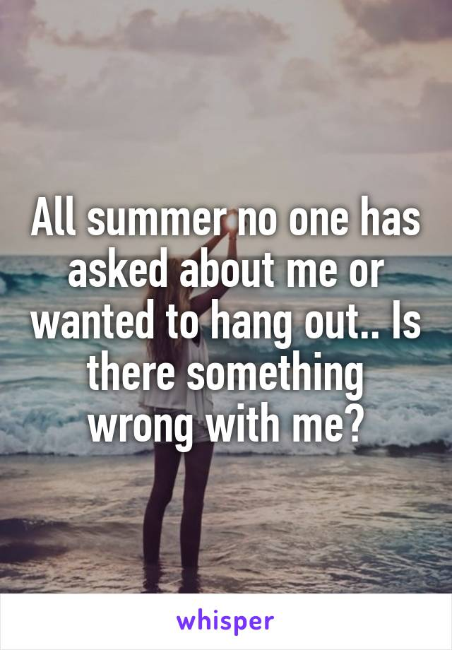 All summer no one has asked about me or wanted to hang out.. Is there something wrong with me?