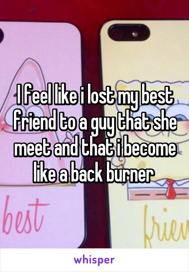 I feel like i lost my best friend to a guy that she meet and that i become like a back burner