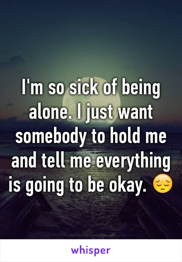 I'm so sick of being alone. I just want somebody to hold me and tell me everything is going to be okay. 😔