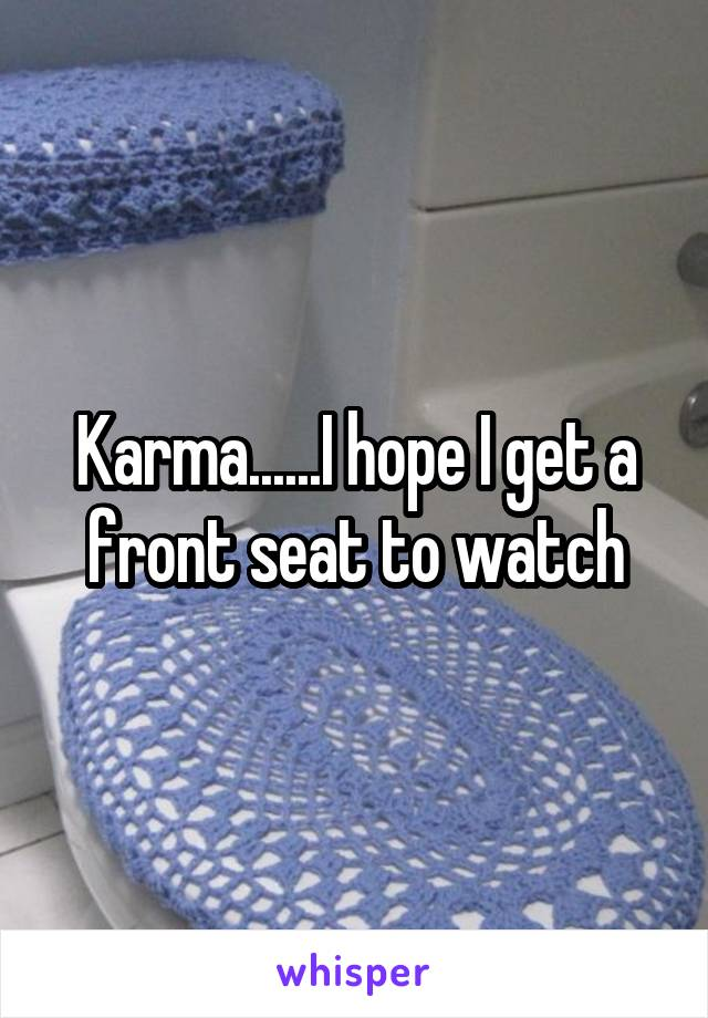 Karma......I hope I get a front seat to watch
