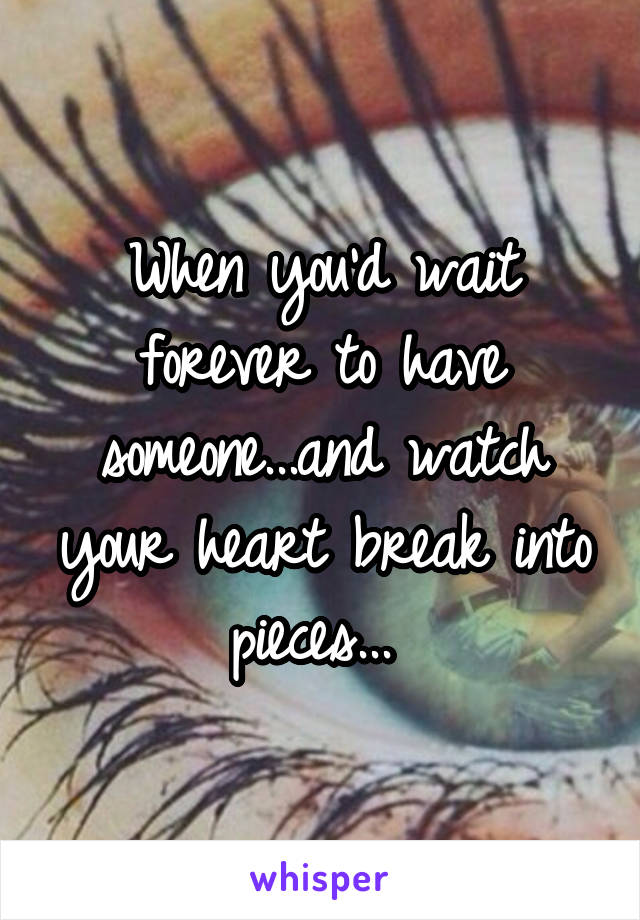 When you'd wait forever to have someone...and watch your heart break into pieces...