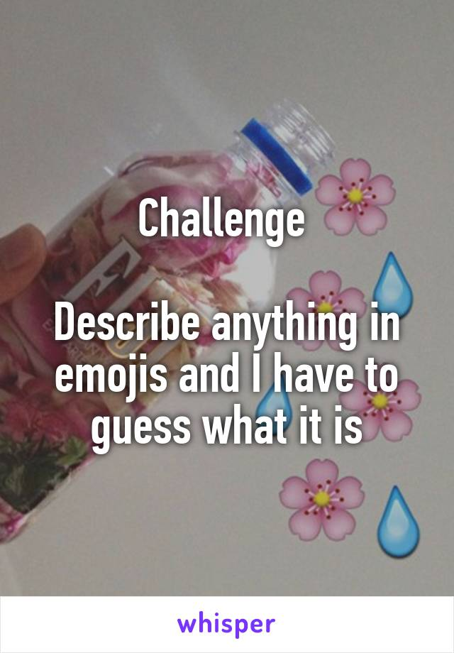 Challenge   Describe anything in emojis and I have to guess what it is