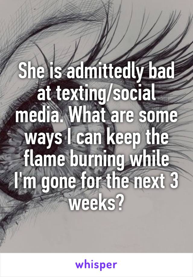 She is admittedly bad at texting/social media. What are some ways I can keep the flame burning while I'm gone for the next 3 weeks?
