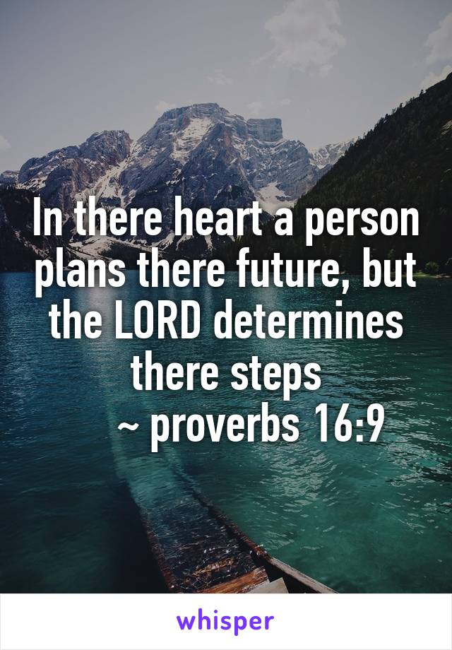 In there heart a person plans there future, but the LORD determines there steps      ~ proverbs 16:9