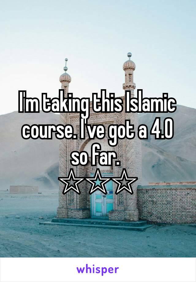 I'm taking this Islamic course. I've got a 4.0 so far.  ☆☆☆