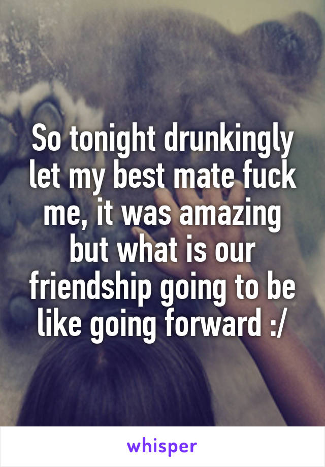 So tonight drunkingly let my best mate fuck me, it was amazing but what is our friendship going to be like going forward :/
