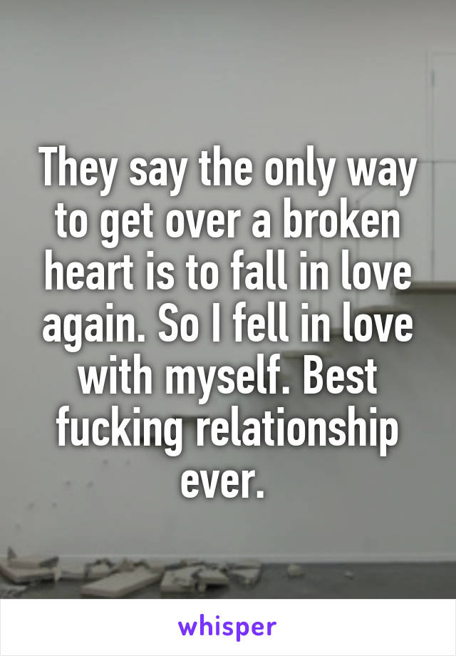 They say the only way to get over a broken heart is to fall in love again. So I fell in love with myself. Best fucking relationship ever.