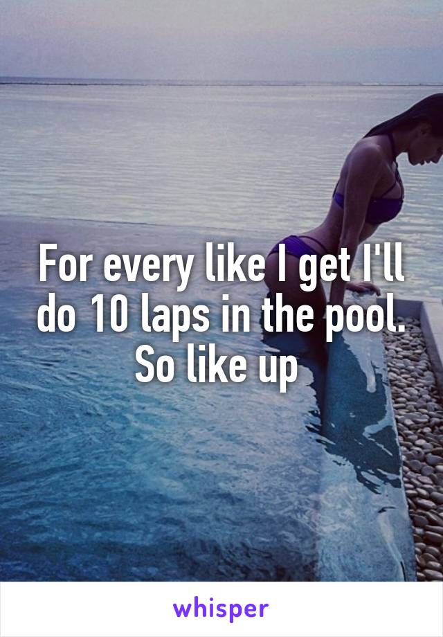 For every like I get I'll do 10 laps in the pool. So like up