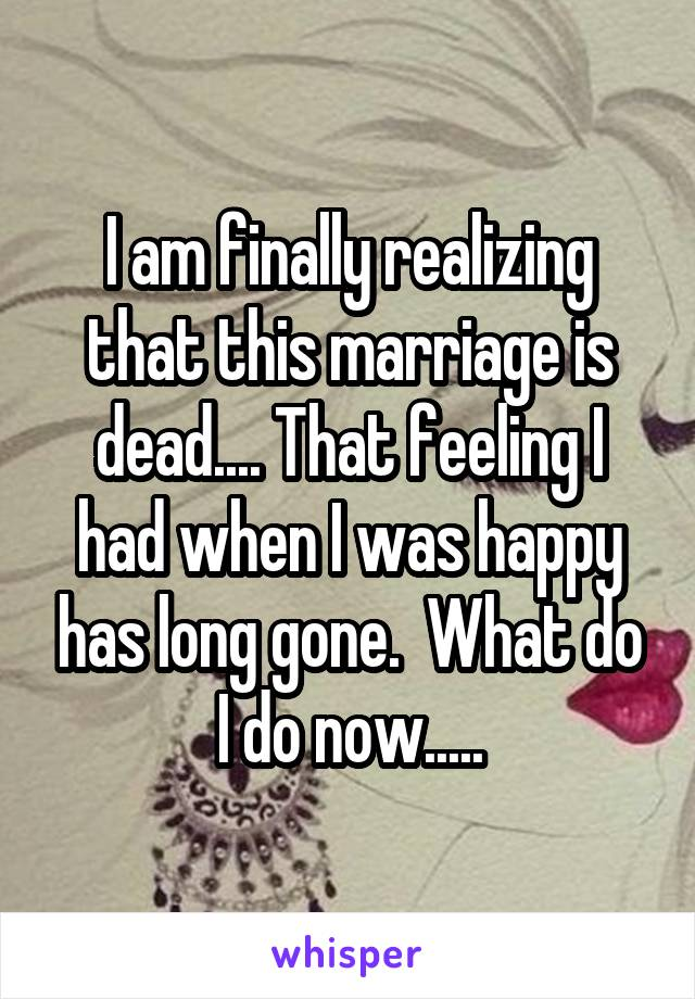 I am finally realizing that this marriage is dead.... That feeling I had when I was happy has long gone.  What do I do now.....