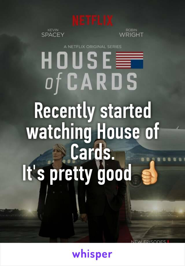Recently started watching House of Cards. It's pretty good 👍