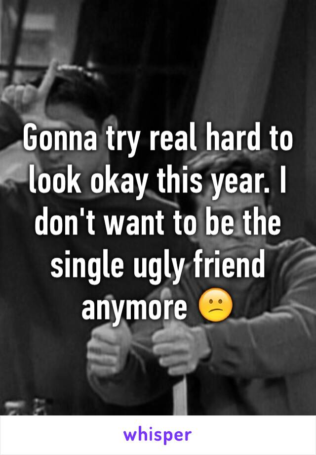 Gonna try real hard to look okay this year. I don't want to be the single ugly friend anymore 😕
