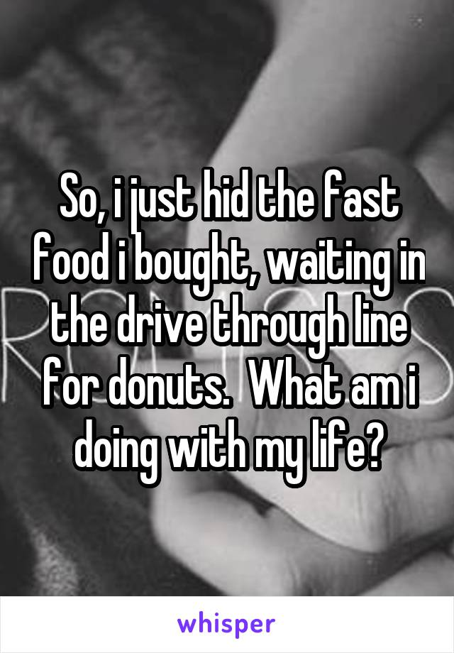 So, i just hid the fast food i bought, waiting in the drive through line for donuts.  What am i doing with my life?