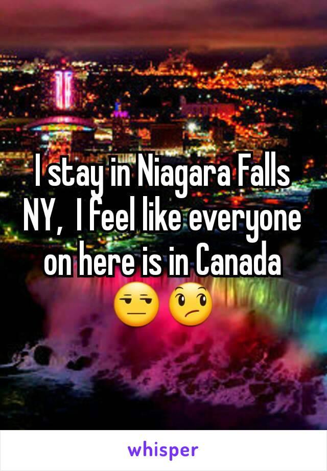 I stay in Niagara Falls NY,  I feel like everyone on here is in Canada 😒😞