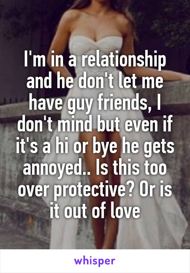 I'm in a relationship and he don't let me have guy friends, I don't mind but even if it's a hi or bye he gets annoyed.. Is this too over protective? Or is it out of love