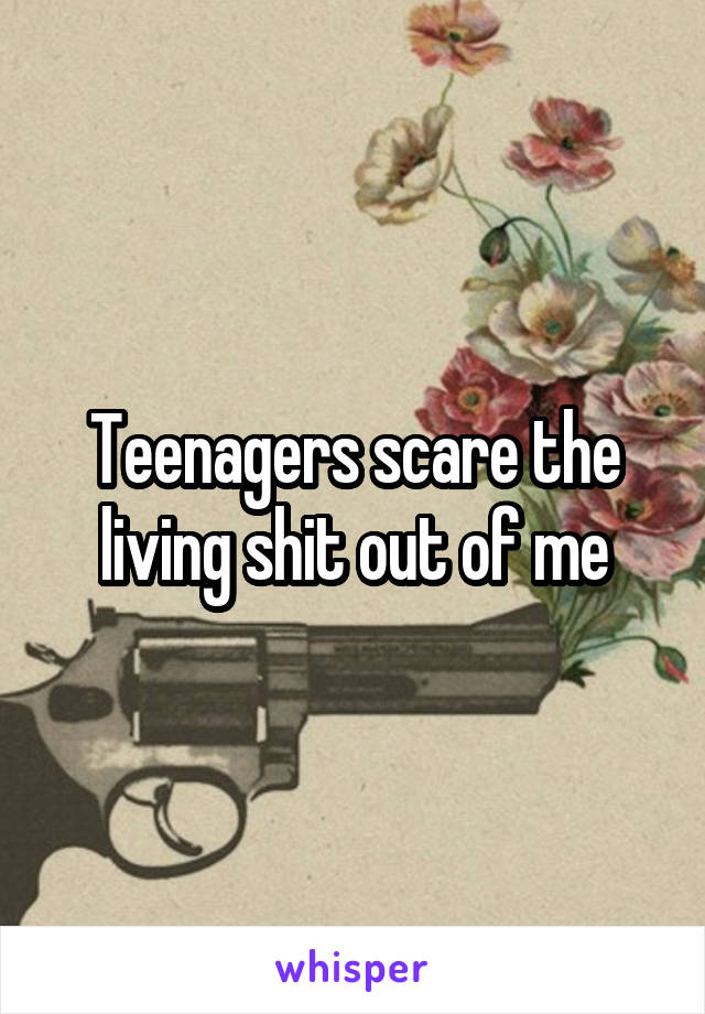 Teenagers scare the living shit out of me