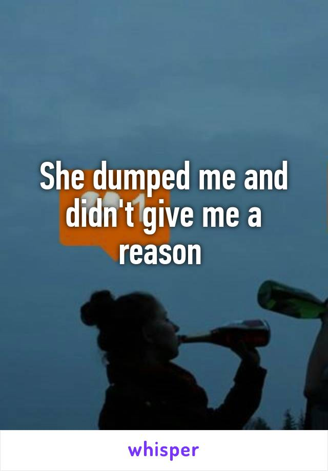 She dumped me and didn't give me a reason