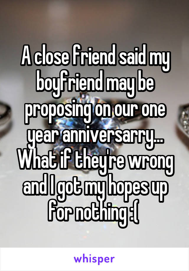 A close friend said my boyfriend may be proposing on our one year anniversarry... What if they're wrong and I got my hopes up for nothing :(