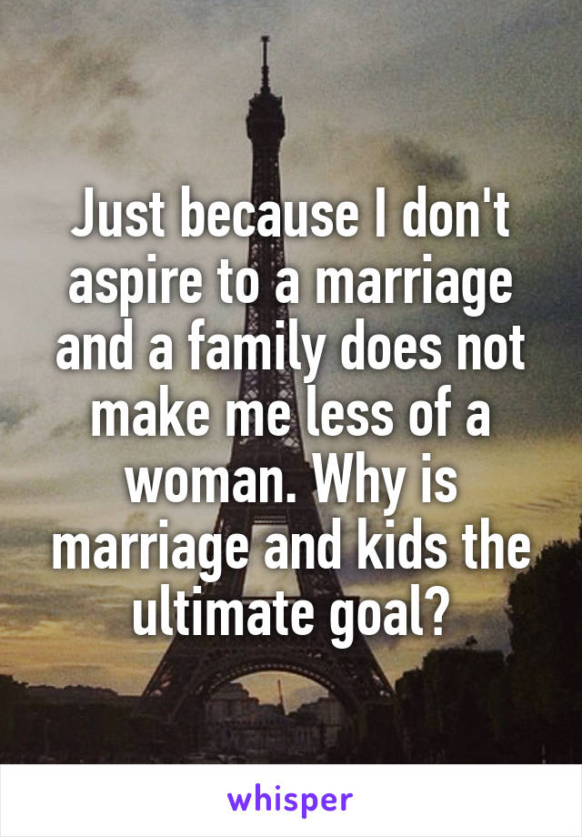 Just because I don't aspire to a marriage and a family does not make me less of a woman. Why is marriage and kids the ultimate goal?