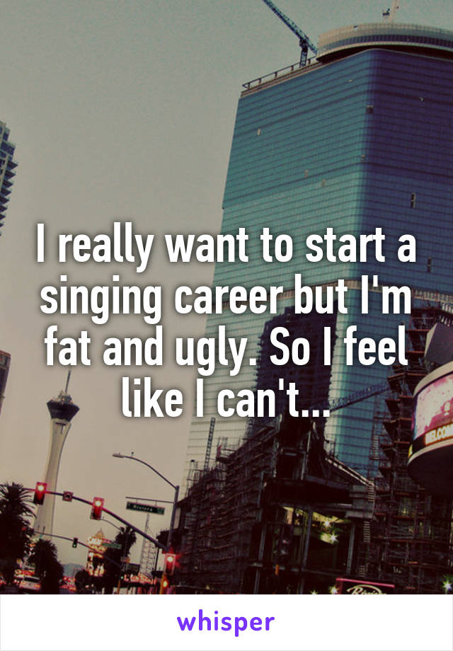 I really want to start a singing career but I'm fat and ugly. So I feel like I can't...
