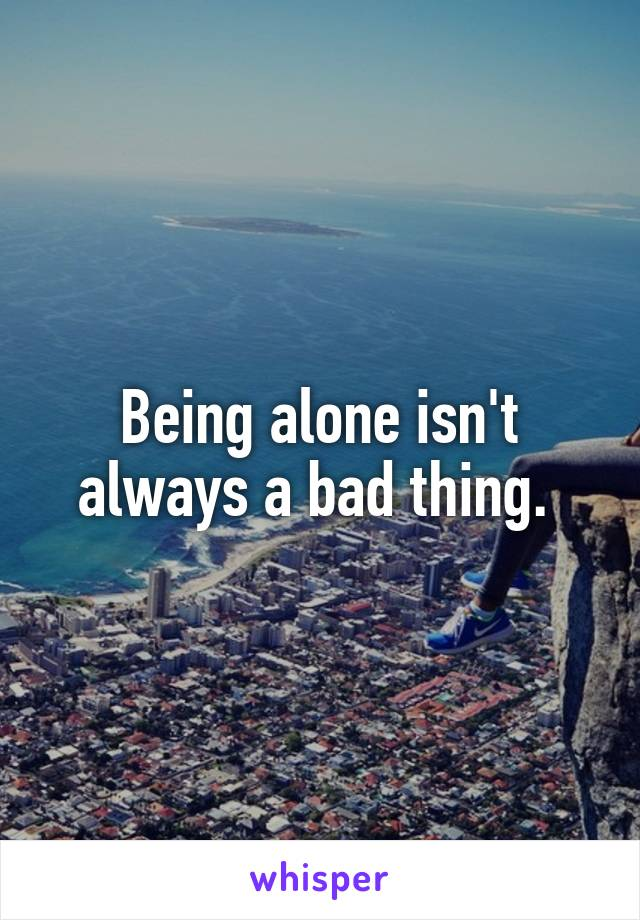 Being alone isn't always a bad thing.