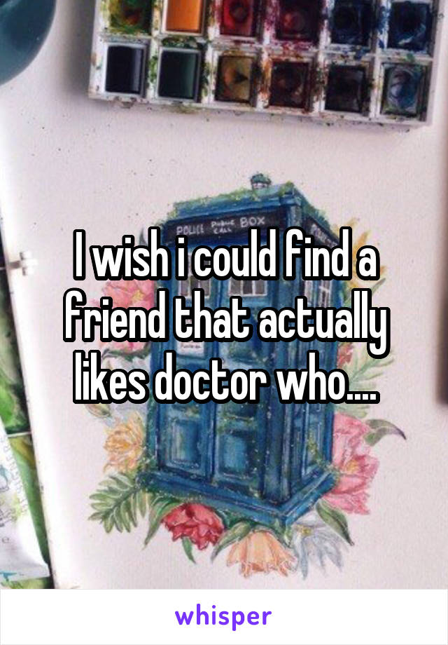 I wish i could find a friend that actually likes doctor who....