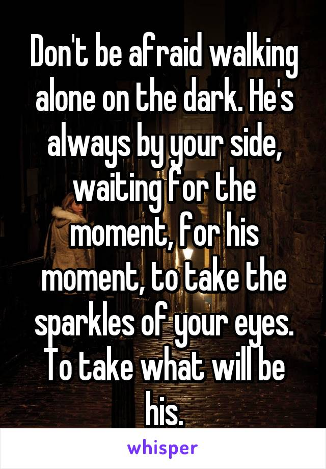 Don't be afraid walking alone on the dark. He's always by your side, waiting for the moment, for his moment, to take the sparkles of your eyes. To take what will be his.